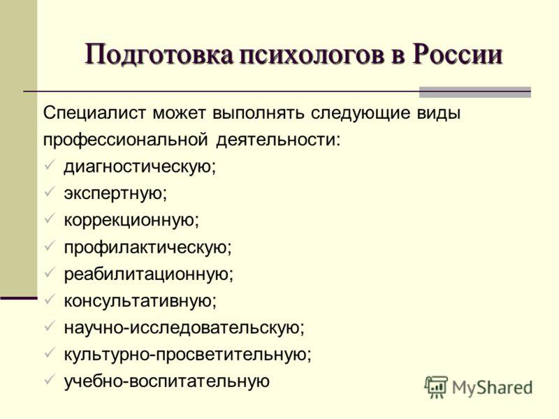 Подготовка психологов в России Специалист может выполнять следующие виды профессиональной деятельности: диагностическую; экспертную; коррекционную; профилактическую; реабилитационную; консультативную; научно-исследовательскую; культурно-просветительн