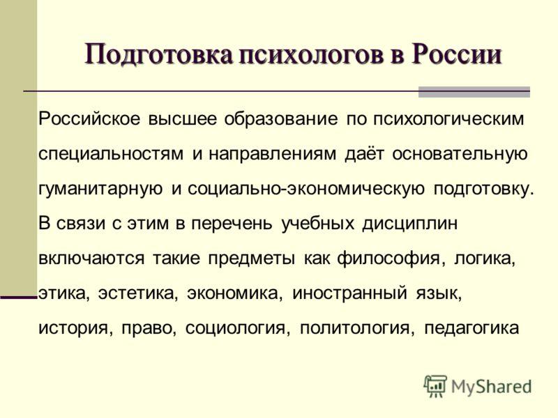 Подготовка психологов в России Российское высшее образование по психологическим специальностям и направлениям даёт основательную гуманитарную и социально-экономическую подготовку. В связи с этим в перечень учебных дисциплин включаются такие предметы
