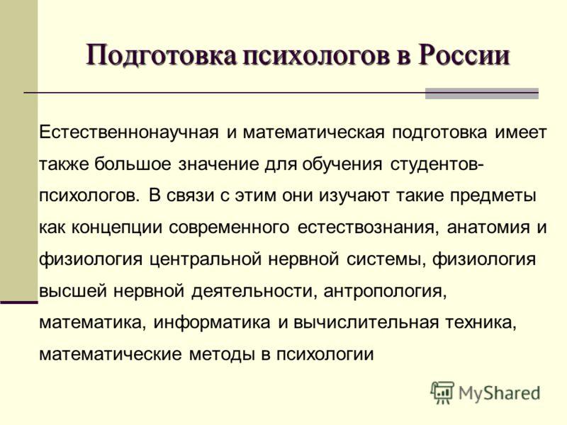 Подготовка психологов в России Естественнонаучная и математическая подготовка имеет также большое значение для обучения студентов- психологов. В связи с этим они изучают такие предметы как концепции современного естествознания, анатомия и физиология
