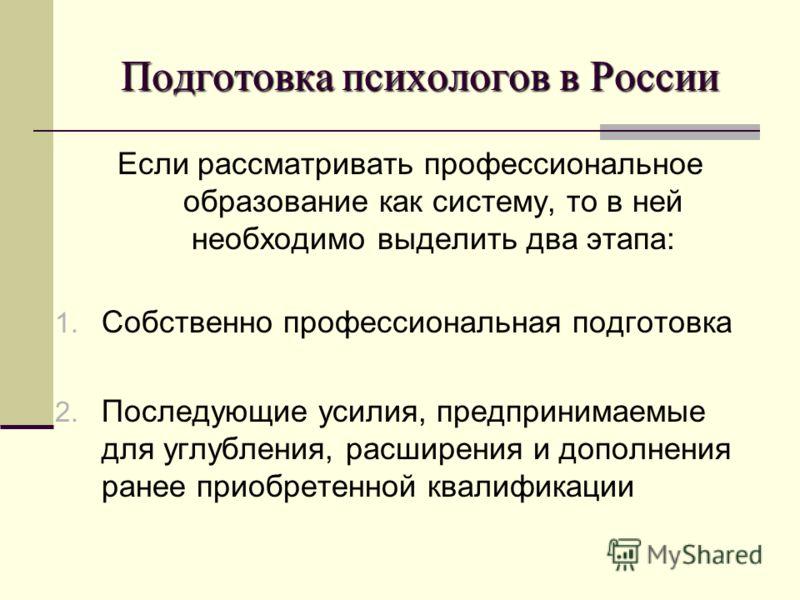 Подготовка психологов в России Если рассматривать профессиональное образование как систему, то в ней необходимо выделить два этапа: 1. Собственно профессиональная подготовка 2. Последующие усилия, предпринимаемые для углубления, расширения и дополнен