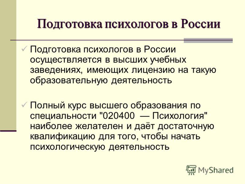 Подготовка психологов в России Подготовка психологов в России осуществляется в высших учебных заведениях, имеющих лицензию на такую образовательную деятельность Полный курс высшего образования по специальности