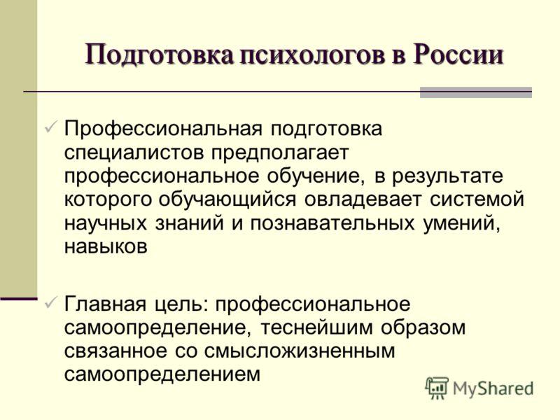 Подготовка психологов в России Профессиональная подготовка специалистов предполагает профессиональное обучение, в результате которого обучающийся овладевает системой научных знаний и познавательных умений, навыков Главная цель: профессиональное самоо