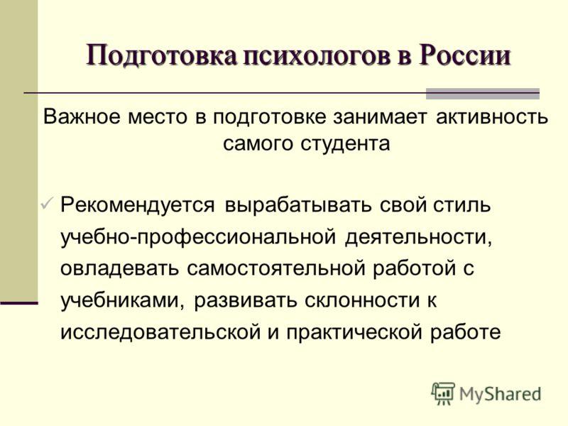 Подготовка психологов в России Важное место в подготовке занимает активность самого студента Рекомендуется вырабатывать свой стиль учебно-профессиональной деятельности, овладевать самостоятельной работой с учебниками, развивать склонности к исследова