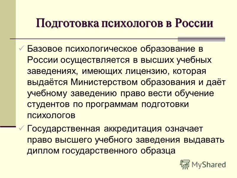 Подготовка психологов в России Базовое психологическое образование в России осуществляется в высших учебных заведениях, имеющих лицензию, которая выдаётся Министерством образования и даёт учебному заведению право вести обучение студентов по программа