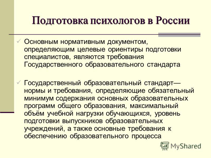 Подготовка психологов в России Основным нормативным документом, определяющим целевые ориентиры подготовки специалистов, являются требования Государственного образовательного стандарта Государственный образовательный стандарт нормы и требования, опред