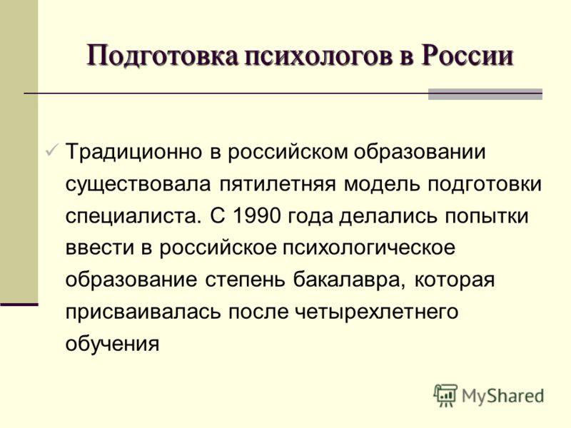 Подготовка психологов в России Традиционно в российском образовании существовала пятилетняя модель подготовки специалиста. С 1990 года делались попытки ввести в российское психологическое образование степень бакалавра, которая присваивалась после чет