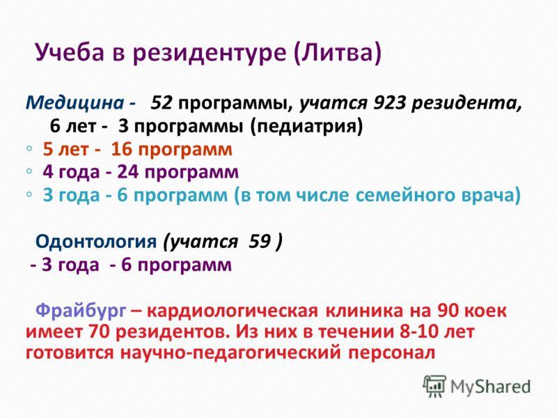 Учеба в резидентуре (Литва) Медицина - 52 программы, учатся 923 резидента, 6 лет - 3 программы (педиатрия) 5 лет - 16 программ 4 года - 24 программ 3 года - 6 программ (в том числе семейного врача) Одонтология (учатся 59 ) - 3 года - 6 программ Фрайб