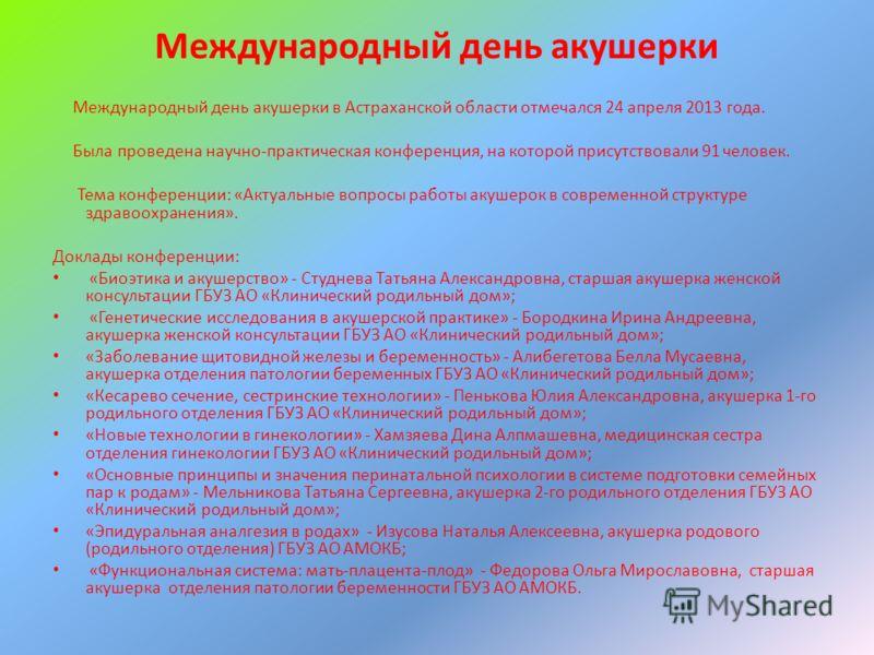 Международный день акушерки Международный день акушерки в Астраханской области отмечался 24 апреля 2013 года. Была проведена научно-практическая конференция, на которой присутствовали 91 человек. Тема конференции: «Актуальные вопросы работы акушерок