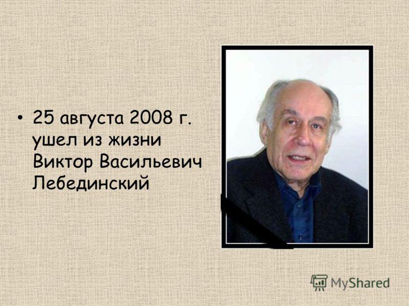 25 августа 2008 г. ушел из жизни Виктор Васильевич Лебединский