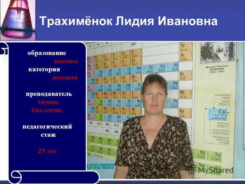 Трахимёнок Лидия Ивановна образование в ысшее категория в ысшая преподаватель х имии, биологии, педагогический стаж 29 лет