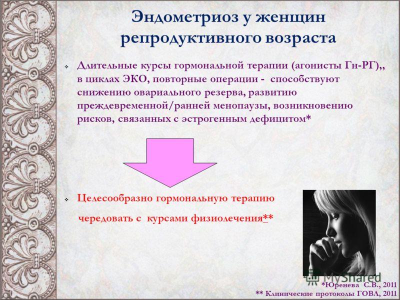 Эндометриоз у женщин репродуктивного возраста Длительные курсы гормональной терапии (агонисты Гн-РГ),, в циклах ЭКО, повторные операции - способствуют снижению овариального резерва, развитию преждевременной/ранней менопаузы, возникновению рисков, свя