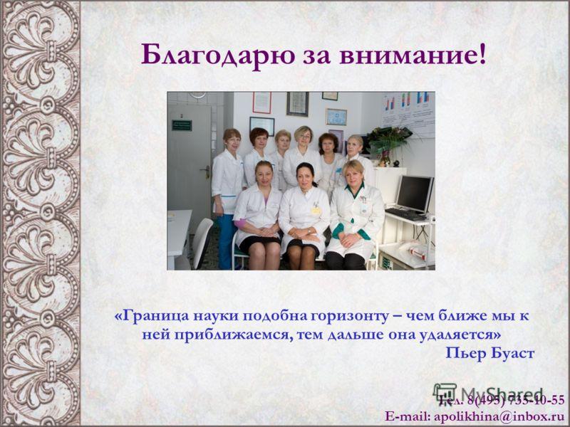 Благодарю за внимание! Тел. 8(495) 735-10-55 E-mail: apolikhina@inbox.ru «Граница науки подобна горизонту – чем ближе мы к ней приближаемся, тем дальше она удаляется» Пьер Буаст