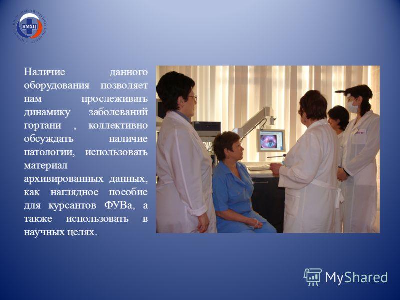 Наличие данного оборудования позволяет нам прослеживать динамику заболеваний гортани, коллективно обсуждать наличие патологии, использовать материал архивированных данных, как наглядное пособие для курсантов ФУВа, а также использовать в научных целях