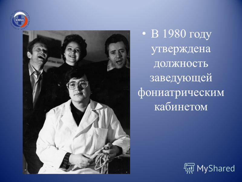 В 1980 году утверждена должность заведующей фониатрическим кабинетом