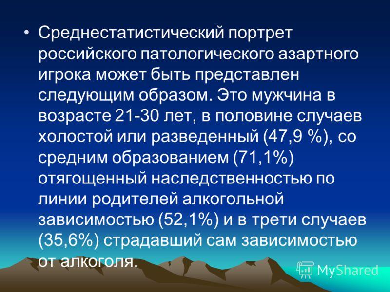 Среднестатистический портрет российского патологического азартного игрока может быть представлен следующим образом. Это мужчина в возрасте 21-30 лет, в половине случаев холостой или разведенный (47,9 %), со средним образованием (71,1%) отягощенный на
