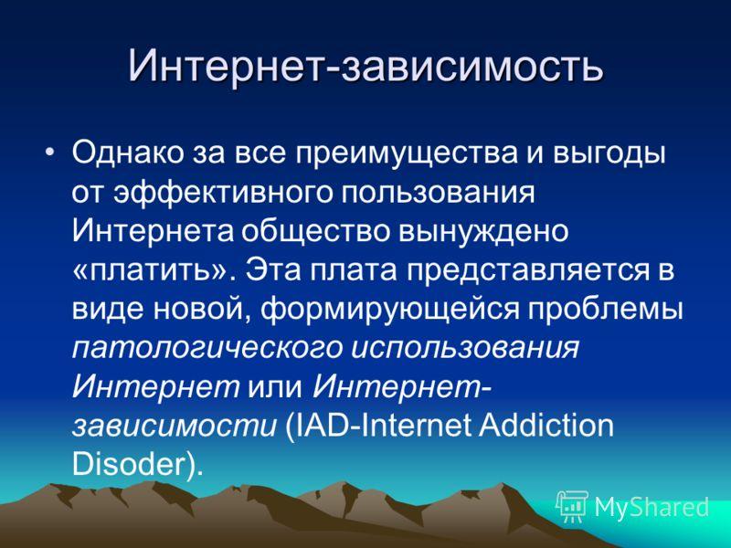 Интернет-зависимость Однако за все преимущества и выгоды от эффективного пользования Интернета общество вынуждено «платить». Эта плата представляется в виде новой, формирующейся проблемы патологического использования Интернет или Интернет- зависимост