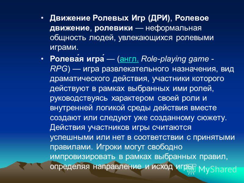 Движение Ролевых Игр (ДРИ), Ролевое движение, ролевики неформальная общность людей, увлекающихся ролевыми играми. Ролева́я игра́ (англ. Role-playing game - RPG) игра развлекательного назначения, вид драматического действия, участники которого действу