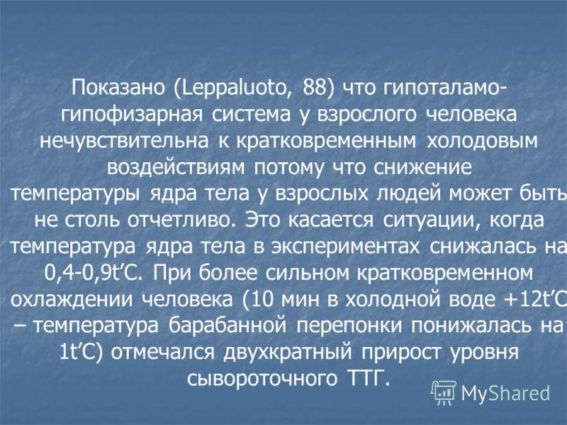 Показано (Leppaluoto, 88) что гипоталамо- гипофизарная система у взрослого человека нечувствительна к кратковременным холодовым воздействиям потому что снижение температуры ядра тела у взрослых людей может быть не столь отчетливо. Это касается ситуац