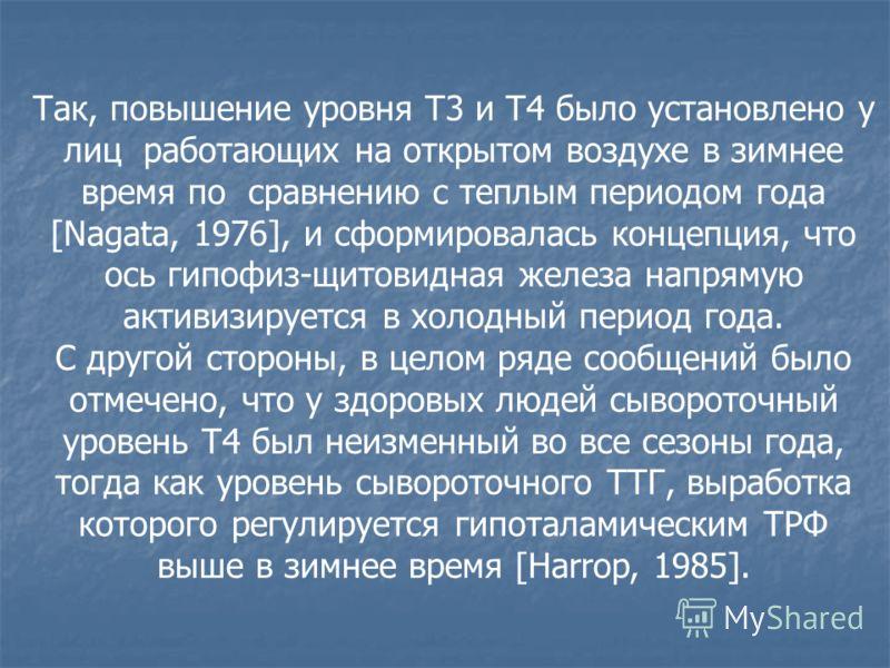 Так, повышение уровня Т3 и Т4 было установлено у лиц работающих на открытом воздухе в зимнее время по сравнению с теплым периодом года [Nagata, 1976], и сформировалась концепция, что ось гипофиз-щитовидная железа напрямую активизируется в холодный пе