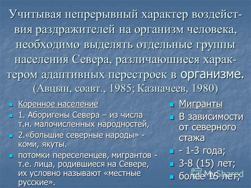 Учитывая непрерывный характер воздейст- вия раздражителей на организм человека, необходимо выделять отдельные группы населения Севера, различаюшиеся харак- тером адаптивных перестроек в организме. (Авцын, соавт., 1985; Казначеев, 1980) Коренное насел