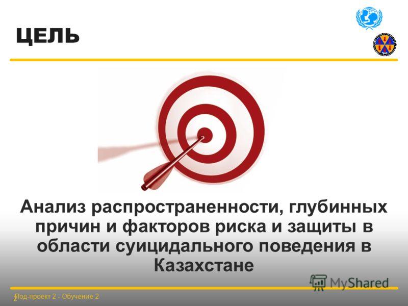 ЦЕЛЬ Анализ распространенности, глубинных причин и факторов риска и защиты в области суицидального поведения в Казахстане Под-проект 2 - Обучение 2 2