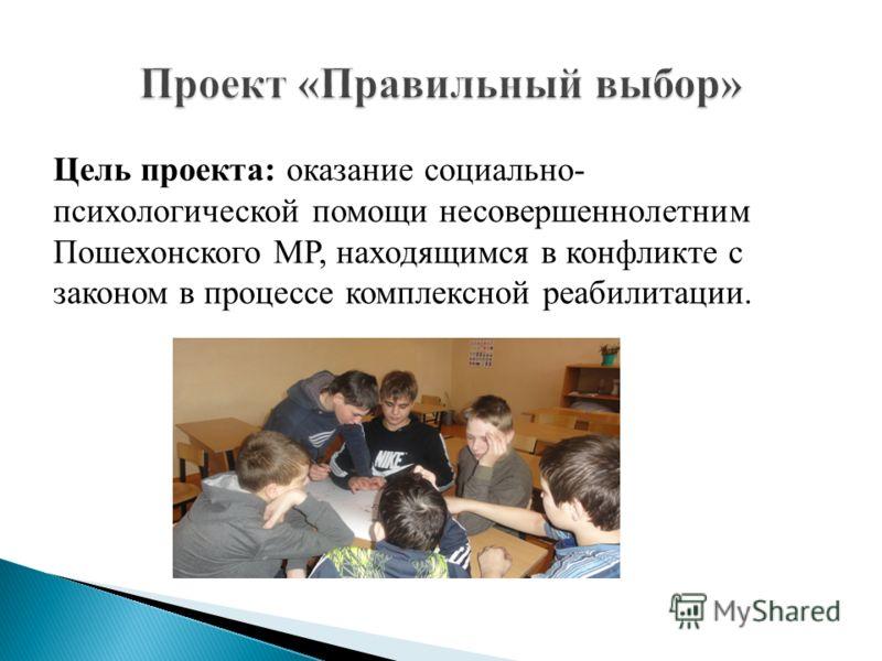 Цель проекта: оказание социально- психологической помощи несовершеннолетним Пошехонского МР, находящимся в конфликте с законом в процессе комплексной реабилитации.