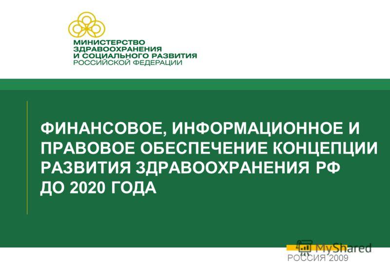 ФИНАНСОВОЕ, ИНФОРМАЦИОННОЕ И ПРАВОВОЕ ОБЕСПЕЧЕНИЕ КОНЦЕПЦИИ РАЗВИТИЯ ЗДРАВООХРАНЕНИЯ РФ ДО 2020 ГОДА РОССИЯ 2009