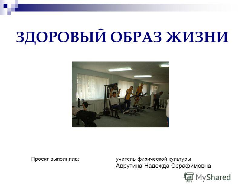 ЗДОРОВЫЙ ОБРАЗ ЖИЗНИ Проект выполнилa: учитель физической культуры Аврутина Надежда Серафимовна