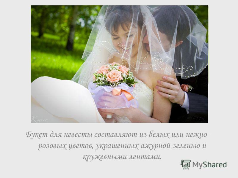Букет для невесты составляют из белых или нежно- розовых цветов, украшенных ажурной зеленью и кружевными лентами.