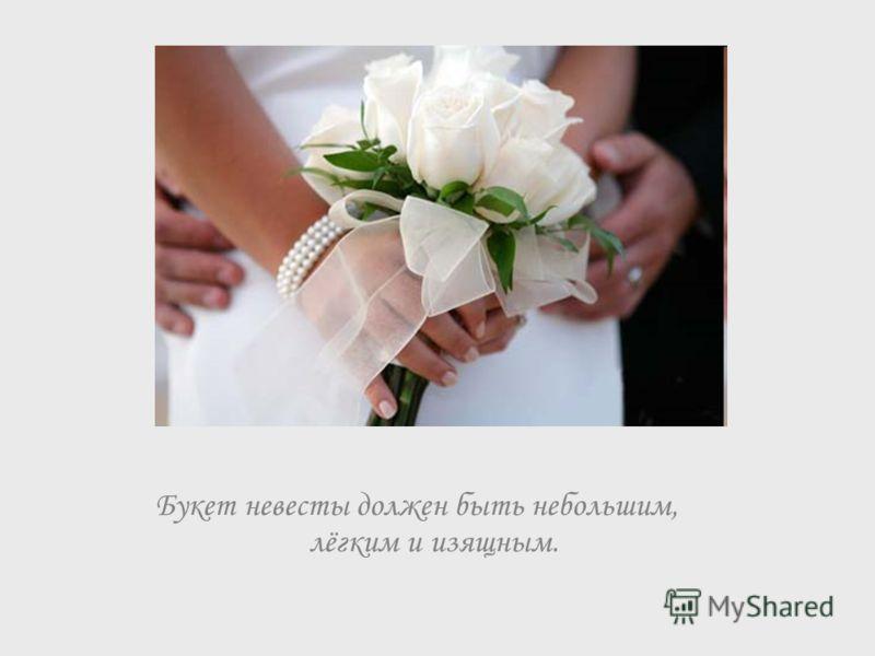 Букет невесты должен быть небольшим, лёгким и изящным.
