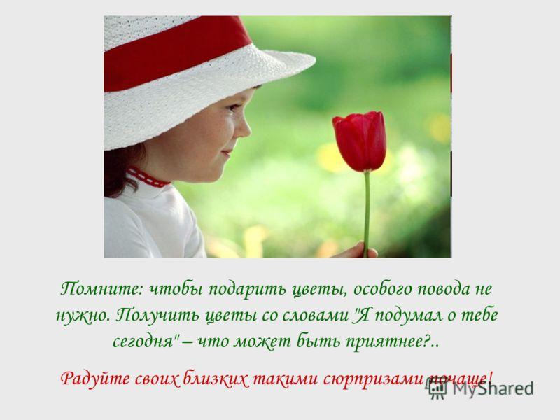 Помните: чтобы подарить цветы, особого повода не нужно. Получить цветы со словами Я подумал о тебе сегодня – что может быть приятнее?.. Радуйте своих близких такими сюрпризами почаще!