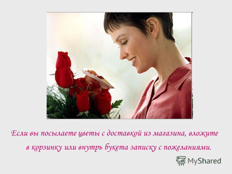 Если вы посылаете цветы с доставкой из магазина, вложите в корзинку или внутрь букета записку с пожеланиями.