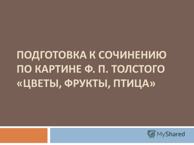 ПОДГОТОВКА К СОЧИНЕНИЮ ПО КАРТИНЕ Ф. П. ТОЛСТОГО « ЦВЕТЫ, ФРУКТЫ, ПТИЦА »