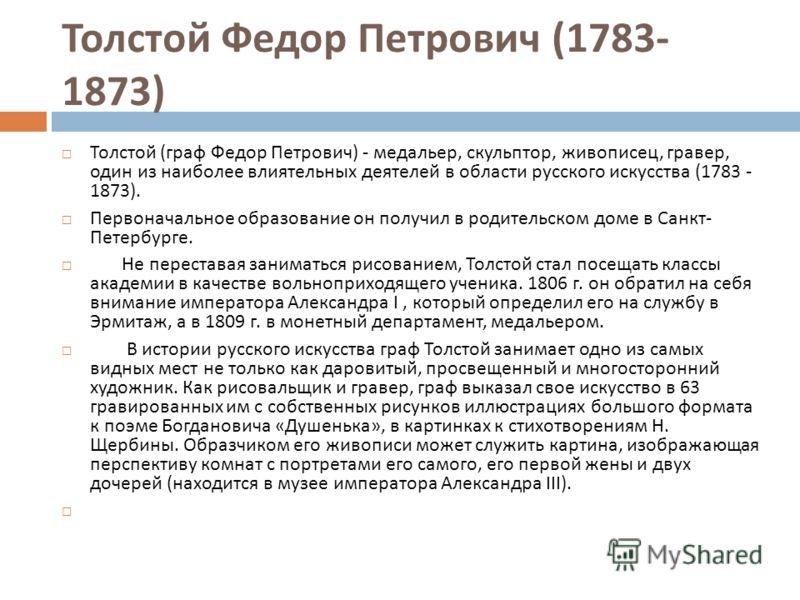 Толстой ( граф Федор Петрович ) - медальер, скульптор, живописец, гравер, один из наиболее влиятельных деятелей в области русского искусства (1783 - 1873). Первоначальное образование он получил в родительском доме в Санкт - Петербурге. Не переставая