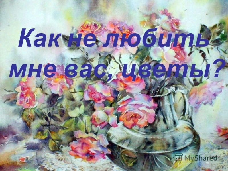 Как не любить мне вас, цветы?