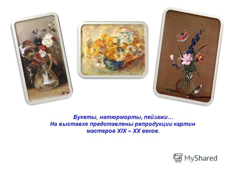 Букеты, натюрморты, пейзажи… На выставке представлены репродукции картин мастеров XIX – XX веков.