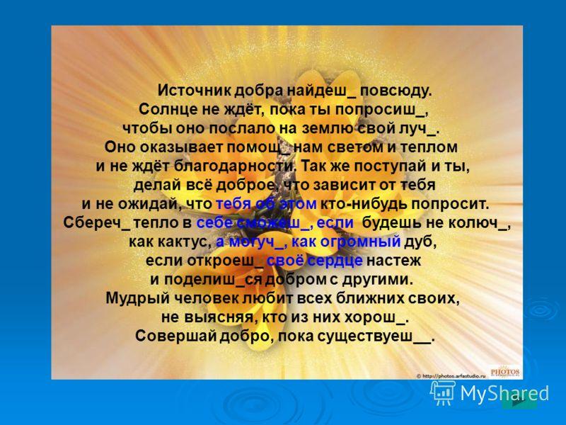 Источник добра найдеш_ повсюду. Солнце не ждёт, пока ты попросиш_, чтобы оно послало на землю свой луч_. Оно оказывает помощ_ нам светом и теплом и не ждёт благодарности. Так же поступай и ты, делай всё доброе, что зависит от тебя и не ожидай, что те