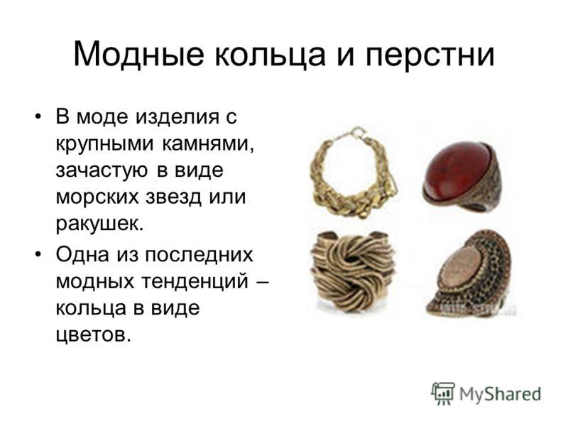 Модные кольца и перстни В моде изделия с крупными камнями, зачастую в виде морских звезд или ракушек. Одна из последних модных тенденций – кольца в виде цветов.