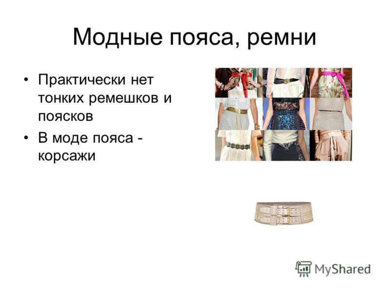 Модные пояса, ремни Практически нет тонких ремешков и поясков В моде пояса - корсажи