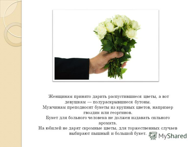 Женщинам принято дарить распустившиеся цветы, а вот девушкам полураскрывшиеся бутоны. Мужчинам преподносят букеты из крупных цветов, например гвоздик или георгинов. Букет для больного человека не должен издавать сильного аромата. На юбилей не дарят с