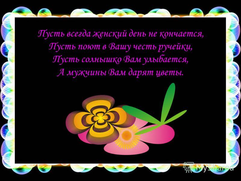 Пусть всегда женский день не кончается, Пусть поют в Вашу честь ручейки, Пусть солнышко Вам улыбается, А мужчины Вам дарят цветы.