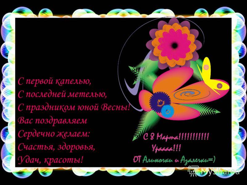 С первой капелью, С последней метелью, С праздником юной Весны! Вас поздравляем Сердечно желаем: Счастья, здоровья, Удач, красоты!