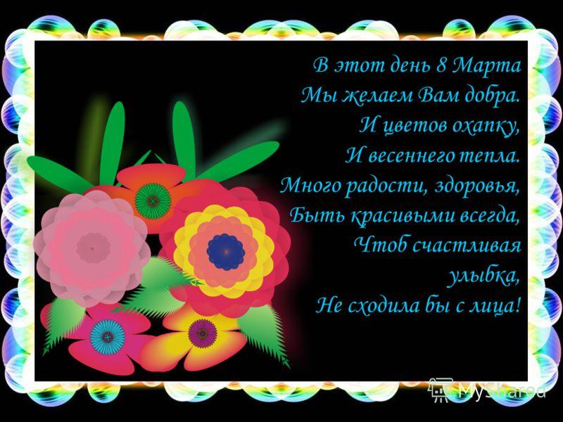 В этот день 8 Марта Мы желаем Вам добра. И цветов охапку, И весеннего тепла. Много радости, здоровья, Быть красивыми всегда, Чтоб счастливая улыбка, Не сходила бы с лица!