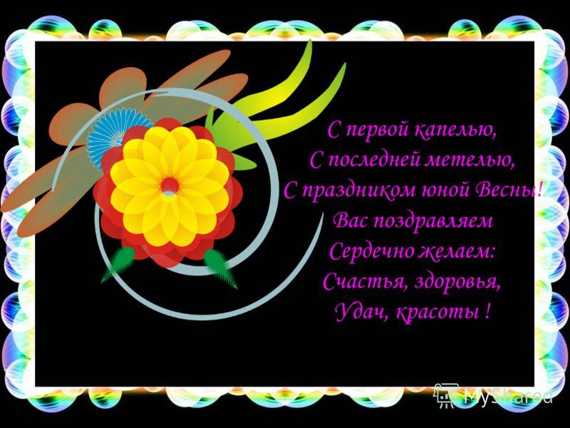 С первой капелью, С последней метелью, С праздником юной Весны! Вас поздравляем Сердечно желаем: Счастья, здоровья, Удач, красоты !