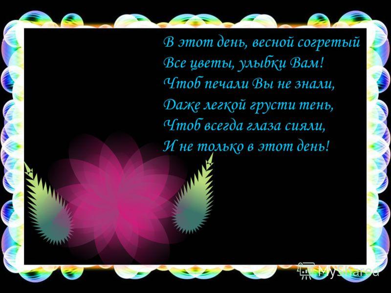 В этот день, весной согретый Все цветы, улыбки Вам! Чтоб печали Вы не знали, Даже легкой грусти тень, Чтоб всегда глаза сияли, И не только в этот день!