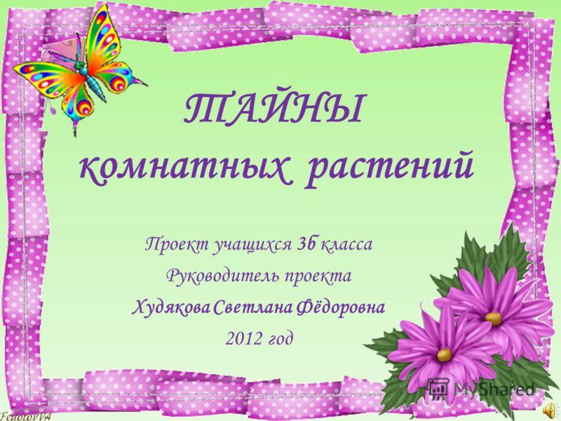 ТАЙНЫ комнатных растений Проект учащихся 3б класса Руководитель проекта Худякова Светлана Фёдоровна 2012 год