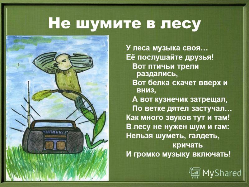 Не шумите в лесу У леса музыка своя… Её послушайте друзья! Вот птичьи трели раздались, Вот белка скачет вверх и вниз, А вот кузнечик затрещал, По ветке дятел застучал… Как много звуков тут и там! В лесу не нужен шум и гам: Нельзя шуметь, галдеть, кри