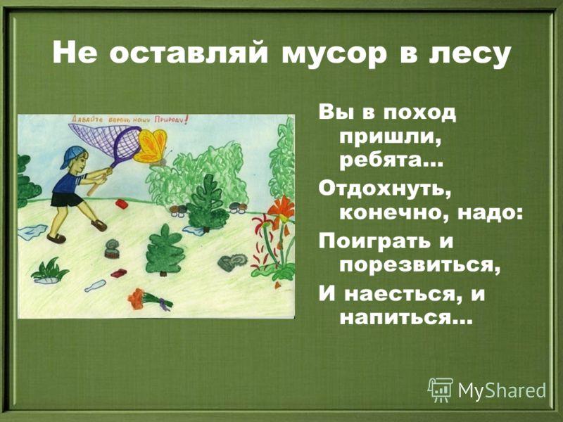 Не оставляй мусор в лесу Вы в поход пришли, ребята… Отдохнуть, конечно, надо: Поиграть и порезвиться, И наесться, и напиться…