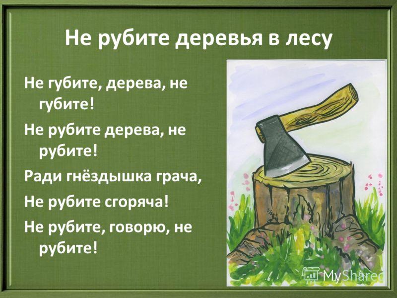 Не рубите деревья в лесу Не губите, дерева, не губите! Не рубите дерева, не рубите! Ради гнёздышка грача, Не рубите сгоряча! Не рубите, говорю, не рубите!
