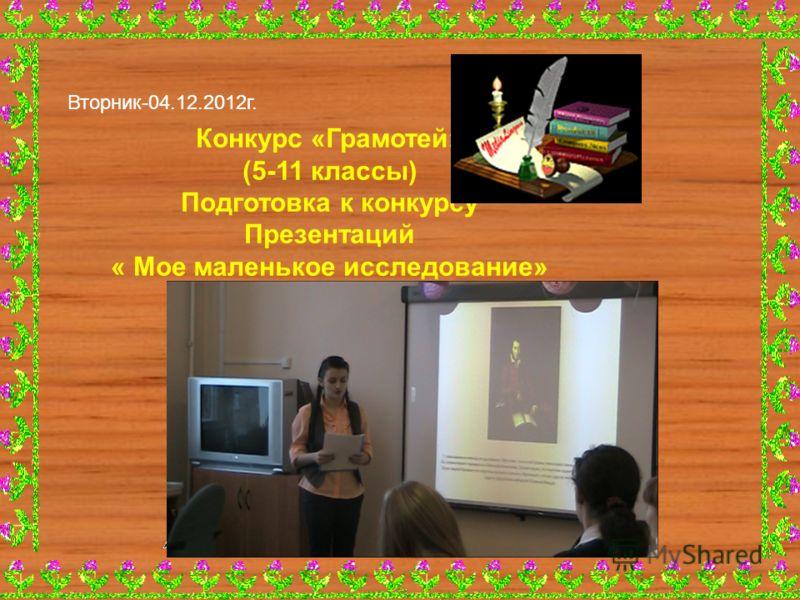 Конкурс «Грамотей» (5-11 классы) Подготовка к конкурсу Презентаций « Мое маленькое исследование» Вторник-04.12.2012г.